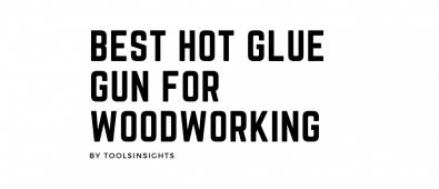 Best Hot Glue Gun for Woodworking
